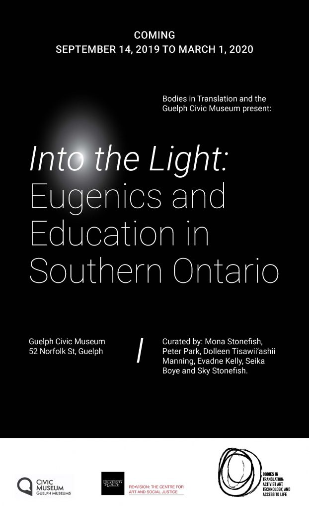 Thin white text on a black background reads: Coming September 14, 2019 to March 1, 2020 Bodies in Translation and the Guelph Civic Museum present: Into the Light: Eugenics and Education in Southern Ontario Guelph Civic Museum 52 Norfolk St, Guelph. Curated by: Mona Stonefish, Peter Park, Dolleen Tisawii'ashii Manning, Evadne Kelly, Seika Boye and Sky Stonefish