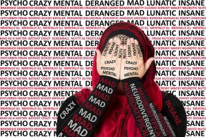 A headshot photo of a woman in a red hijab and black shirt with her hands over her face against a white background with lines of alternating black and red text consisting of various labels used to describe mentally ill folks (such as mad, insane, psycho). The labels are also overlaid on the woman's face, body, hands, and shirt.